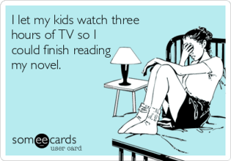 someecards.com - I let my kids watch three hours of TV so I could finish reading my novel.