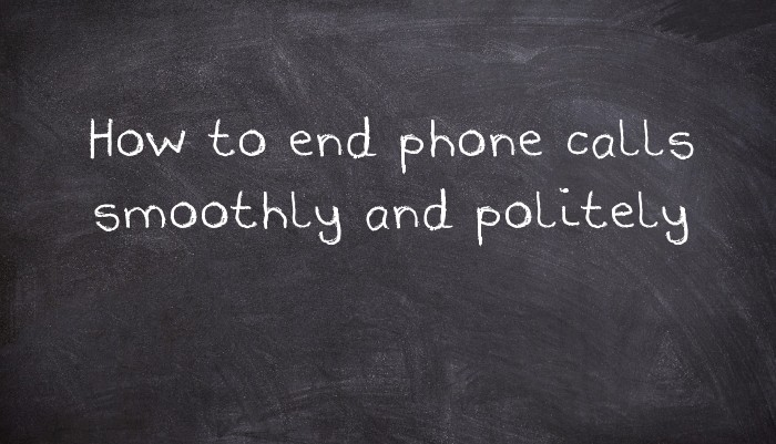 How to end phone calls smoothly and politely - UsingEnglish