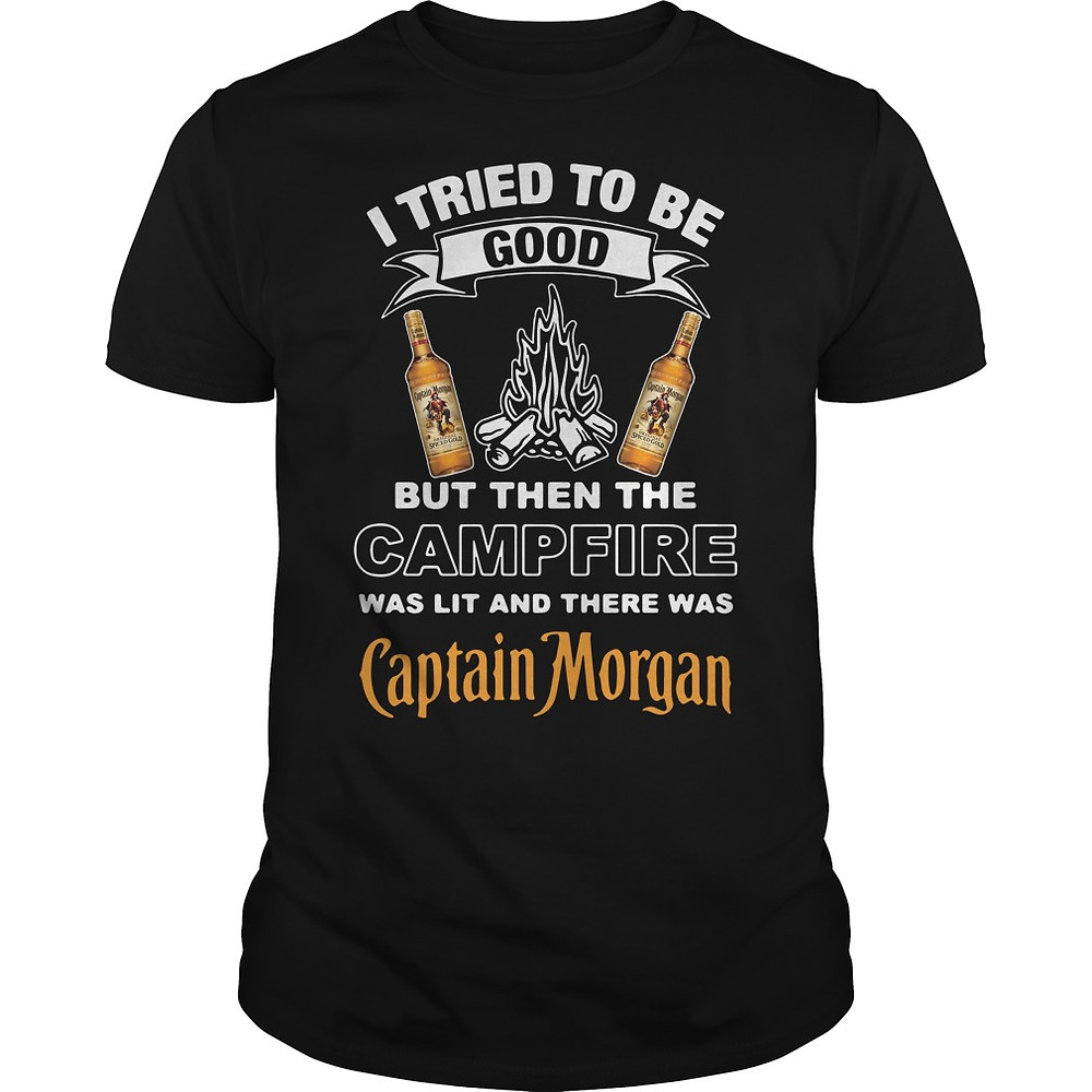 I Tried To Be Good But Then The Campfire Was Lit And There Was Captain Morgan Shirt