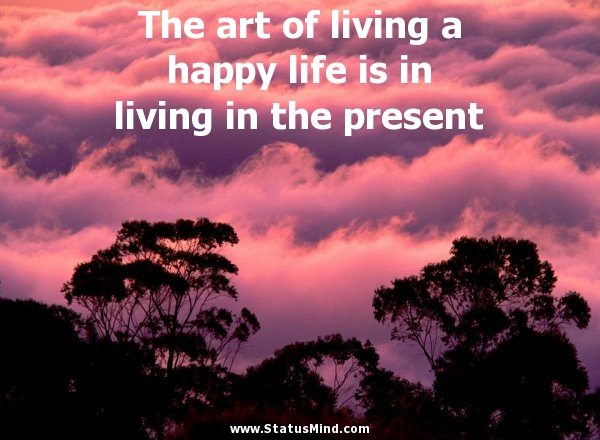 The Art Of Living A Happy Life Is In Living In The Statusmind Com