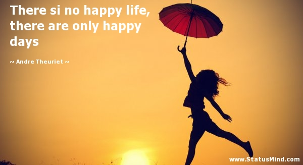 There Si No Happy Life There Are Only Happy Days Statusmind Com