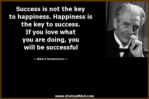 Success is not the key to happiness Happiness is - StatusMind