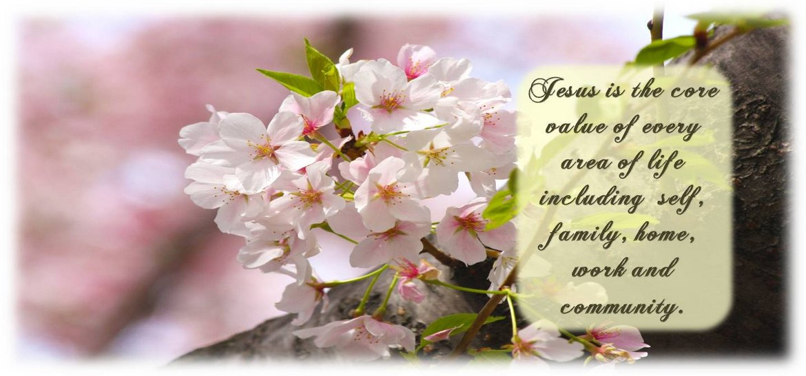 Jesus is the core value of every area of life including self, family, home, work and community.