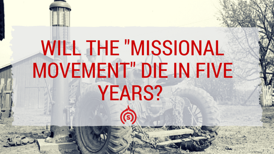 Will The Missional Movement Die In Five Years?
