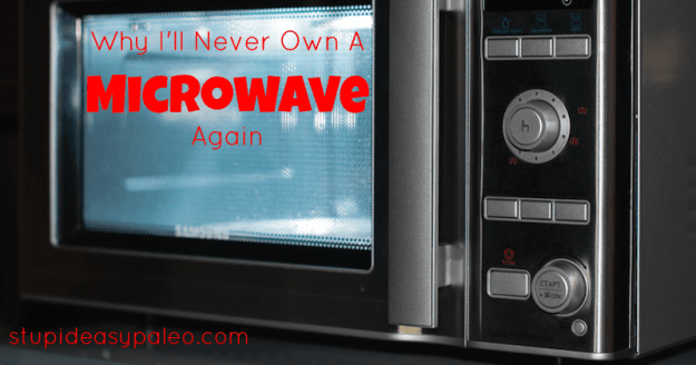 Why I'll Never Own a Microwave Again | stupideasypaleo.com