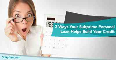3 Ways Your Subprime Personal Loan Helps Build Your Credit - Subprime