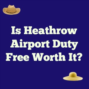 Is Heathrow Airport Duty Free Worth It?