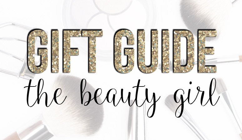 Gift Guide for the Beauty Girl