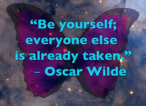 """Be yourself; everyone else is already taken."" - Oscar Wilde"