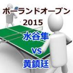 ポーランドオープン2015_水谷隼vs黄鎮廷