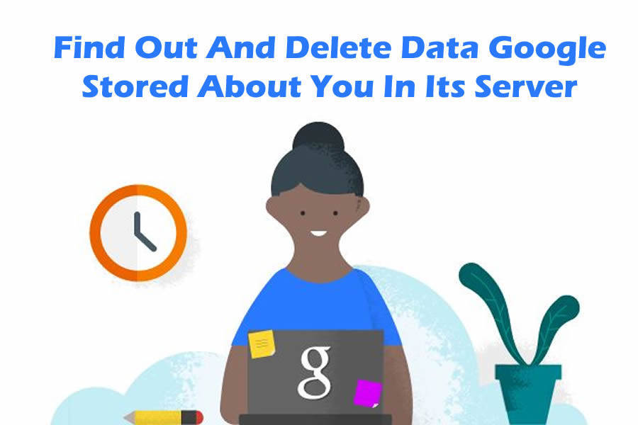 Find Out And Delete Data Google Stored About You In Its Server