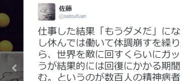 佐藤さんはTwitterを使っています   仕事した結果「もうダメだ」になった人は、少し休んでは働いて体調崩すを繰り返しがちだから、世界を敵に回すくらいにガッツリ休んだほうが結果的には回復にかかる期間も短くて済む。というのが数百人の精神病者と直接会って会話した私の意見ですので、ゆっくり休め。世界を敵に回せ。