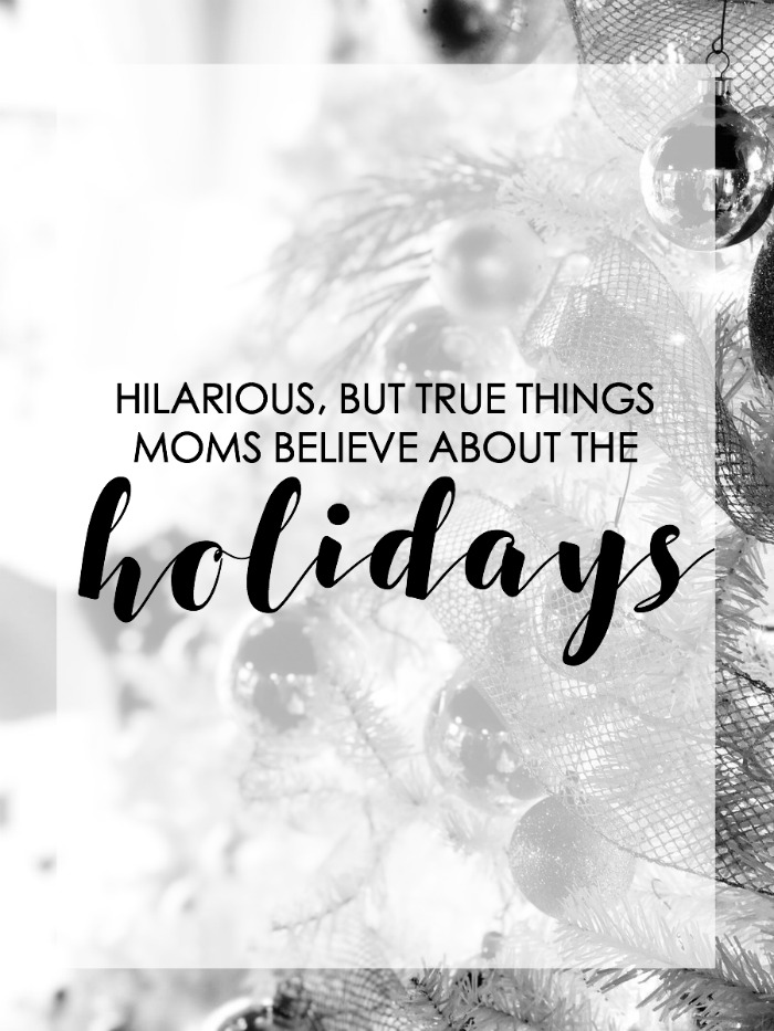 hilarious but true things moms believe about the holidays