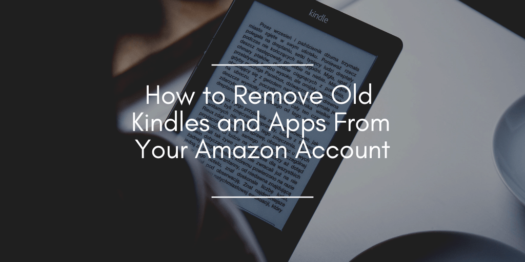 Amazon Audible Affiliate How To Remove Old Kindles And Kindle Apps From Your Account