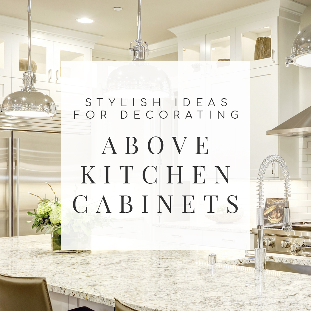 Should Kitchen Cabinets Go Up To Ceiling 10 Stylish Ideas For Decorating Above Kitchen Cabinets