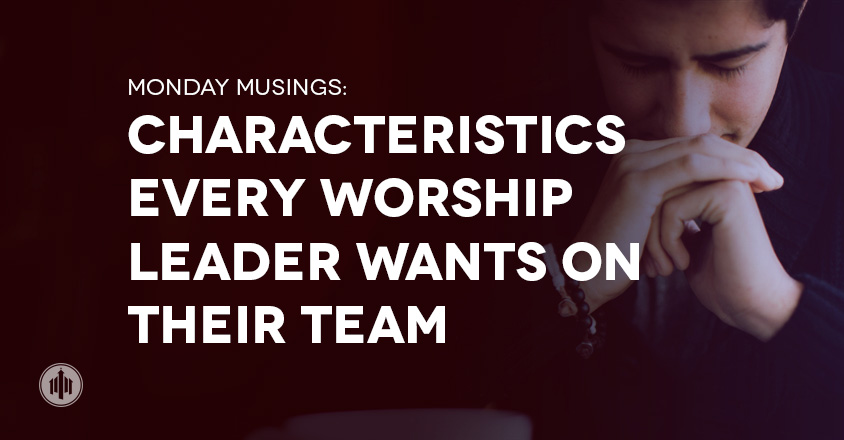 Characteristics Every Worship Leader Wants on Their Team - The