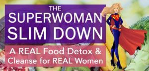 The Superwoman Slim Down: A Real Food Detox & Cleanse or Real Women