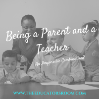 Being a Parent and a Teacher...an Impossible Combination?