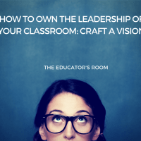 How to Own the Leadership of Your Classroom: Craft a Vision