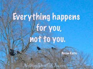 %22Everything happens for you, not to you.Byron Katie