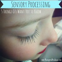 SENSORY PROCESSING: 5 THINGS OTs WANT YOU TO KNOW