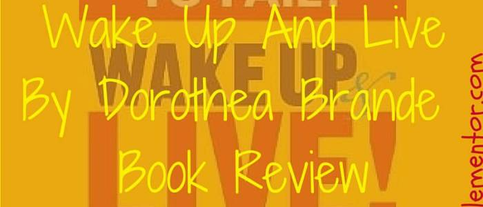 Wake Up And Live By Dorothea Brande, Book Review