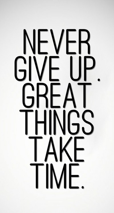 Never Give Up, Great Things Take Time - The iPhone Wallpapers