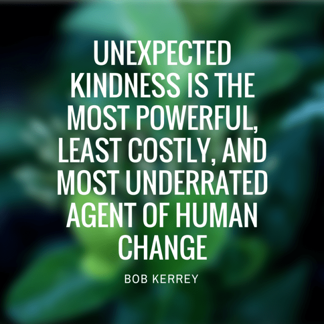 Unexpectedkindness is themost powerful,least costly, andmost underratedagent of humanchange