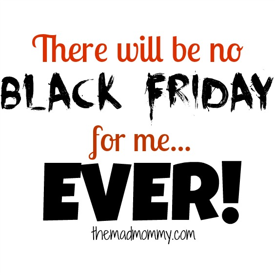 Here is why I, PERSONALLY, will never go out and shop on Black Friday!