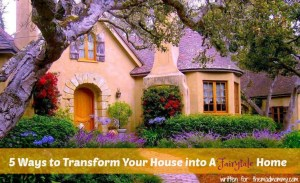 5 Ways to Transform Your House into A Fairytale Home