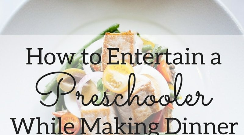 20+ Ways To Entertain A Preschooler While Making Dinner