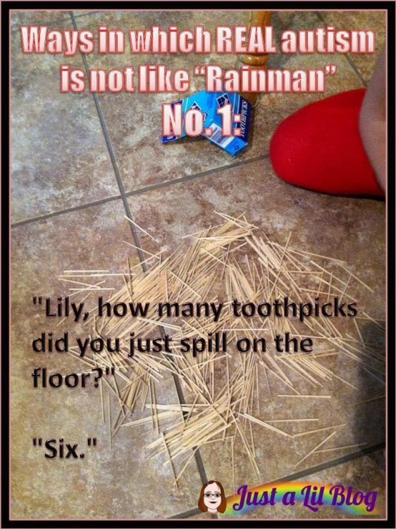 ways in which real autism is not like rainman: lily, how many toothpicks did you just spill on the floor? six.