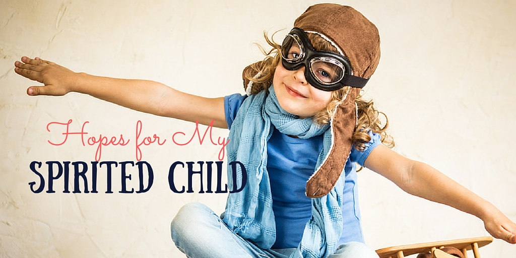 Do you have a spirited child? We all have big dreams for our kids, here are some hopes I have for mine, it includes the patience for those who don't always understand him.
