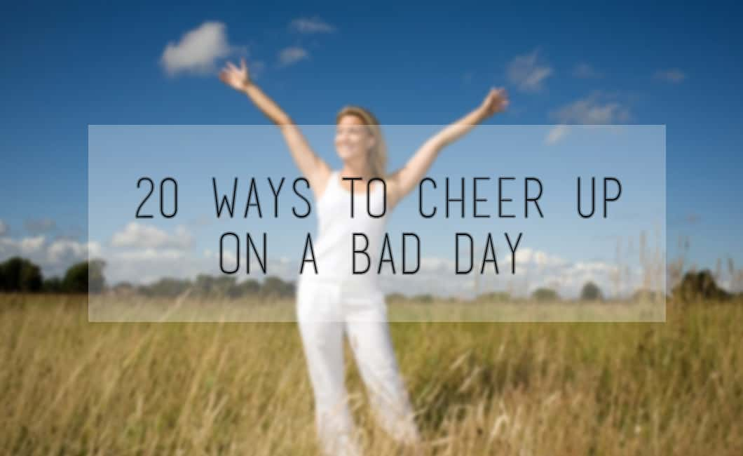 20 Ways To Cheer Up On A Bad Day
