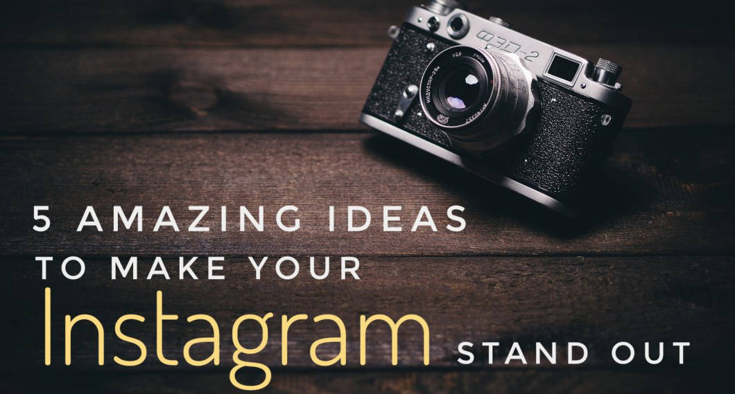 5 Amazing Ideas To Make Your Instagram Stand Out