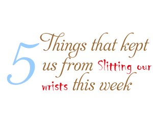 Five things that kept us from slitting our wrists this week