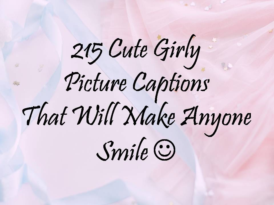 215 Cute Girly Picture Captions That Will Make Anyone Smile