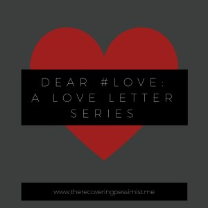 The Recovering Pessimist: Dear #Love: A Love Letter Series -- A five-part series on my feelings about #Love. | www.therecoveringpessimist.me #amwriting #recoveringpessimist #optimisticpessimist