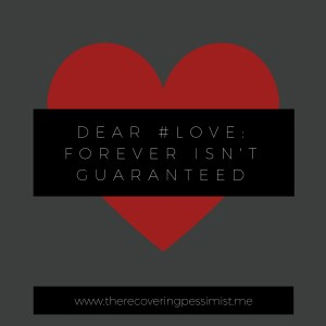 The Recovering Pessimist: Dear #Love, Forever Isn't Guaranteed -- Lesson Learned. | www.therecoveringpessimist.me #amwriting #recoveringpessimist #optimisticpessimist
