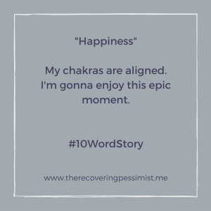 The Recovering Pessimist: Happiness #10WordStory -- My chakras are rarely aligned, so on the occasions where all my chakras are in tune with one another, I celebrate.   www.therecoveringpessimist.me #amwriting #recoveringpessimist #optimisticpessimist