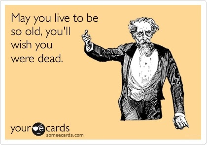 someecards.com - May you live to be so old, you'll wish you were dead.