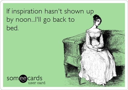 someecards.com - If inspiration hasn't shown up by noon...I'll go back to bed.