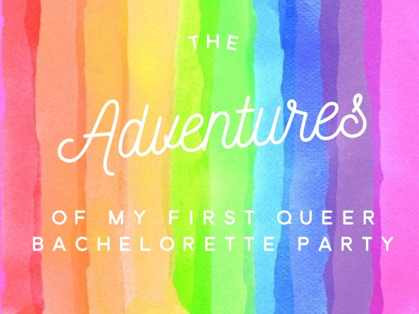 The Adventures Of My First Queer Bachelorette Party