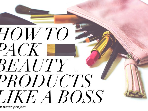 How To Pack Beauty Products Like A Boss