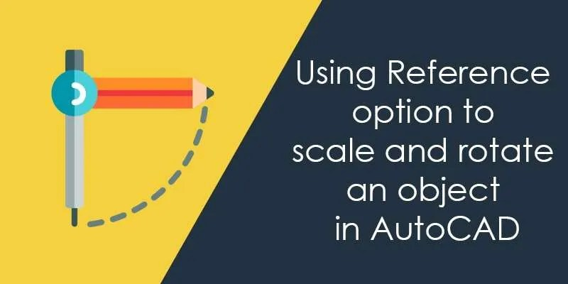 Using Reference option to scale and rotate an object in AutoCAD