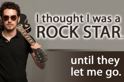 I thought I was a rock star...until they let me go.