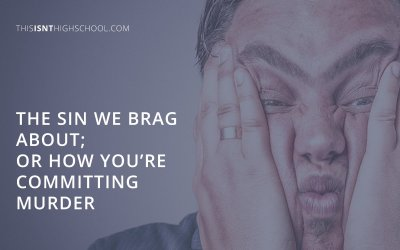 The sin we brag about; or how you're committing murder