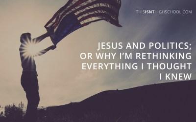 Jesus and politics; or why I'm rethinking everything I thought I knew