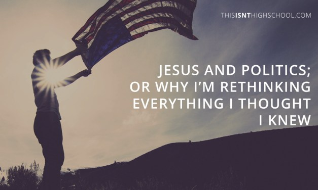 Jesus and politics; or why I'm rethinking everything I thought I knew
