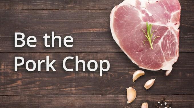 Be A Pork Chop